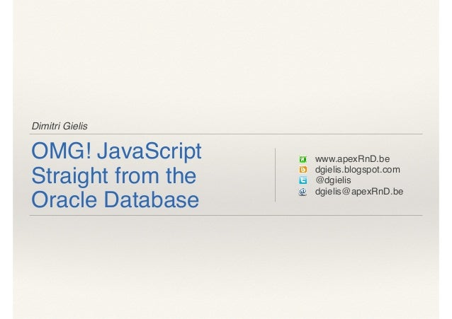 Dimitri Gielis OMG! JavaScript Straight from the Oracle Database www.apexRnD.be dgielis.blogspot.com @dgielis dgielis@apex...