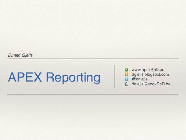 Dimitri Gielis APEX Reporting www.apexRnD.be dgielis.blogspot.com @dgielis dgielis@apexRnD.be