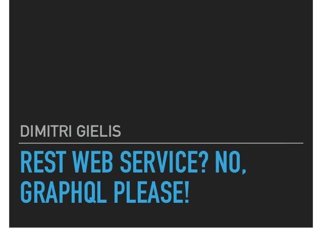 REST WEB SERVICE? NO, GRAPHQL PLEASE! DIMITRI GIELIS