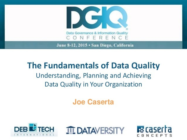 @joe_Caserta#DGIQ2015 The Fundamentals of Data Quality Understanding, Planning and Achieving Data Quality in Your Organiza...