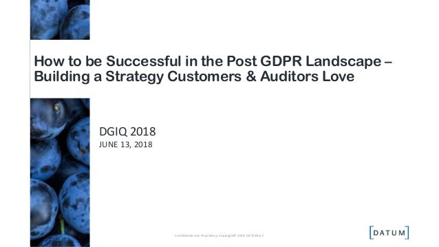 DGIQ 2018 JUNE 13, 2018 How to be Successful in the Post GDPR Landscape – Building a Strategy Customers & Auditors Love Co...