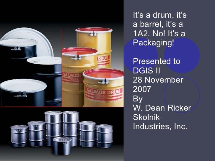 It's a drum, it's a barrel, it's a 1A2. No! It's a Packaging! Presented to DGIS II 28 November 2007  By W. Dean Ricker Sko...