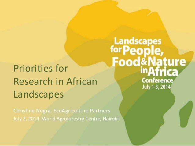 Priorities for Research in African Landscapes Christine Negra, EcoAgriculture Partners July 2, 2014 -World Agroforestry Ce...