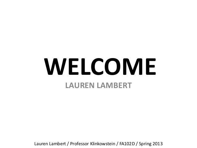 WELCOMELAUREN LAMBERTLauren Lambert / Professor Klinkowstein / FA102D / Spring 2013