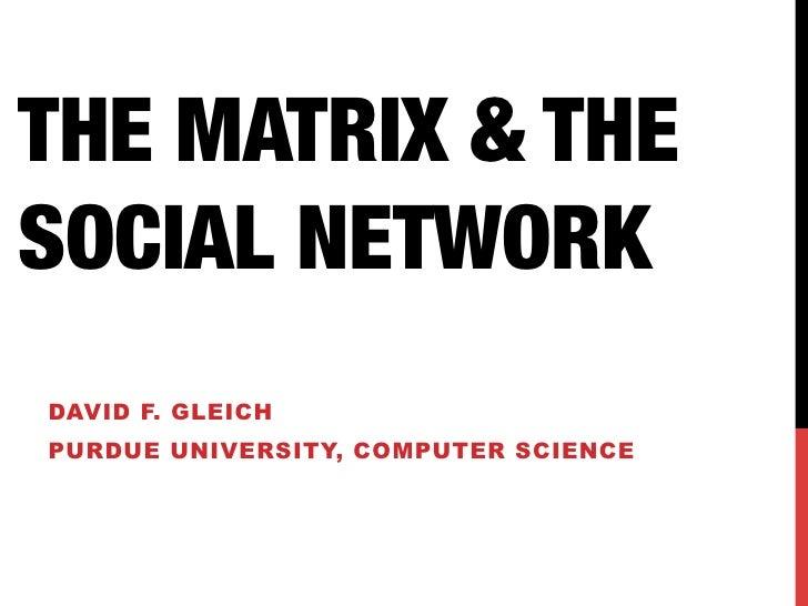 THE MATRIX & THESOCIAL NETWORKDAVID F. GLEICHPURDUE UNIVERSITY, COMPUTER SCIENCE
