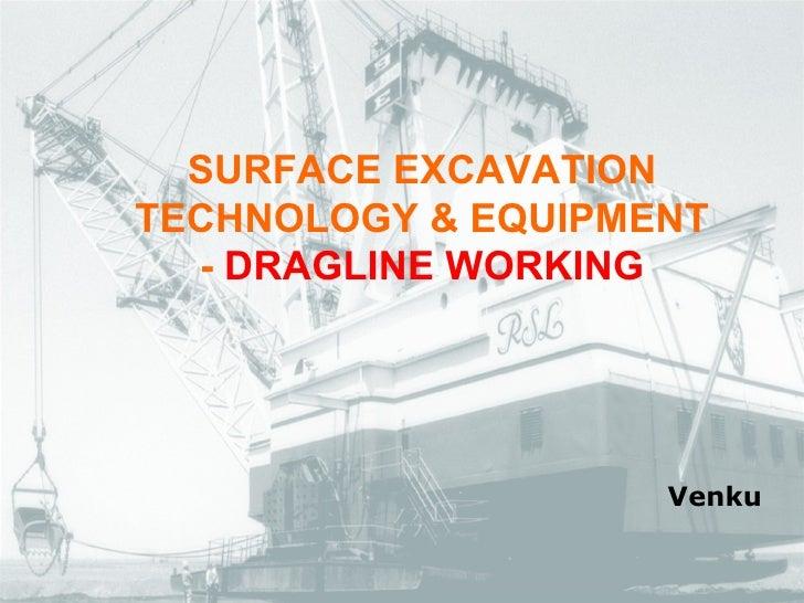 <ul><ul><li>SURFACE EXCAVATION TECHNOLOGY & EQUIPMENT </li></ul></ul><ul><ul><li>-  DRAGLINE WORKING </li></ul></ul>Venku