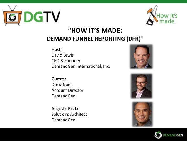 """HOW IT'S MADE: DEMAND FUNNEL REPORTING (DFR)"" Host: David Lewis CEO & Founder DemandGen International, Inc.  Guests: Drew..."