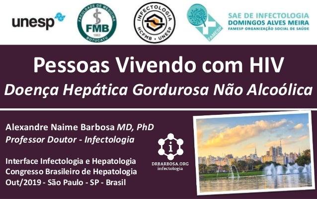 Pessoas Vivendo com HIV Doença Hepática Gordurosa Não Alcoólica Alexandre Naime Barbosa MD, PhD Professor Doutor - Infecto...
