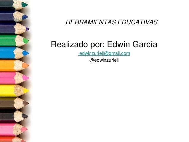 HERRAMIENTAS EDUCATIVAS Realizado por: Edwin García edwinzuriell@gmail.com @edwinzuriell