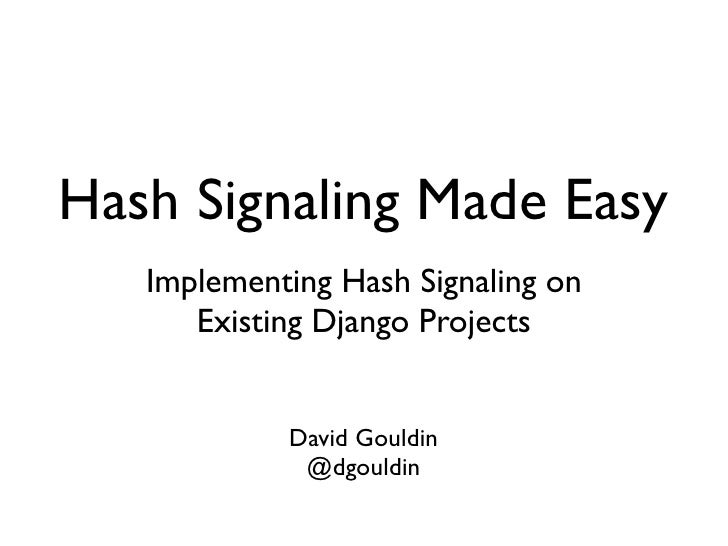 Hash Signaling Made Easy    Implementing Hash Signaling on       Existing Django Projects               David Gouldin     ...
