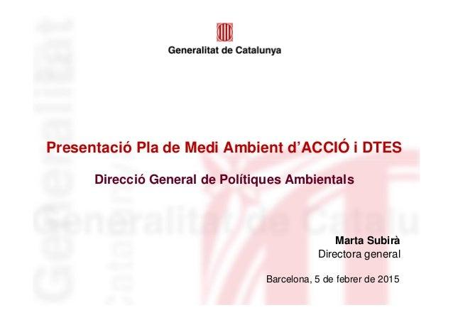 Presentació Pla de Medi Ambient d'ACCIÓ i DTES Direcció General de Polítiques Ambientals Barcelona, 5 de febrer de 2015 Ma...