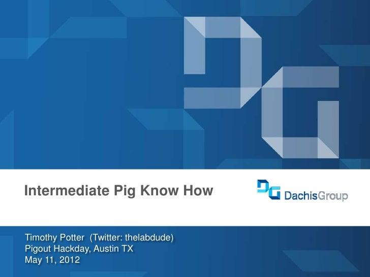 dachisgroup.comDachis GroupLas Vegas 2012  Intermediate Pig Know How     Timothy Potter (Twitter: thelabdude)     Pigout H...
