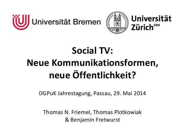 Social TV: Neue Kommunikationsformen, neue Öffentlichkeit? DGPuK Jahrestagung, Passau, 29. Mai 2014 Thomas N. Friemel, Tho...