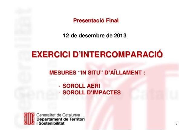 """Presentació Final 12 de desembre de 2013  EXERCICI D'INTERCOMPARACIÓ MESURES """"IN SITU"""" D'AÏLLAMENT : - SOROLL AERI - SOROL..."""