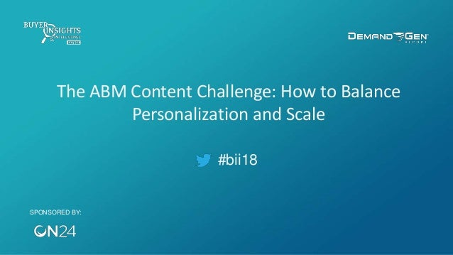 #bii18 The ABM Content Challenge: How to Balance Personalization and Scale SPONSORED BY: