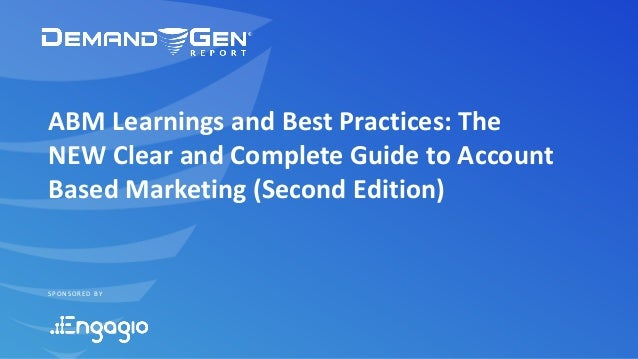 SPONSORED BY ABM Learnings and Best Practices: The NEW Clear and Complete Guide to Account Based Marketing (Second Edition)
