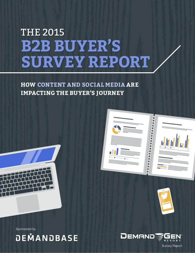 THE 2015 B2B BUYER'S SURVEY REPORT THE 2015 B2B BUYER'S SURVEY REPORT HOW CONTENT AND SOCIAL MEDIA ARE IMPACTING THE BUYER...