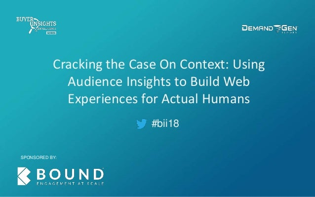 #bii18 Cracking the Case On Context: Using Audience Insights to Build Web Experiences for Actual Humans SPONSORED BY: