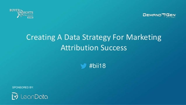 #bii18 Creating A Data Strategy For Marketing Attribution Success SPONSORED BY: