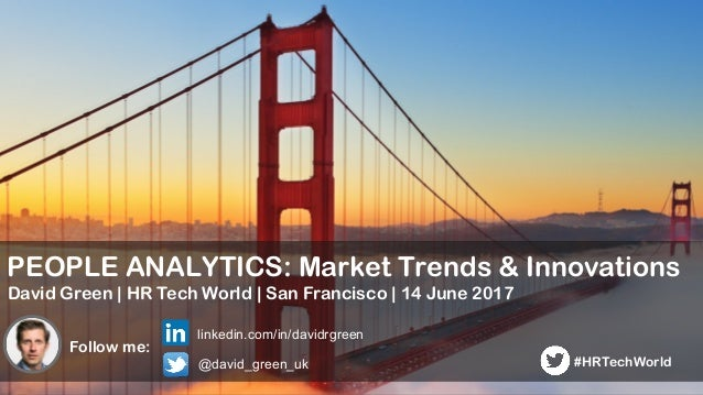 1 PEOPLE ANALYTICS: Market Trends & Innovations David Green | HR Tech World | San Francisco | 14 June 2017 Follow me: link...