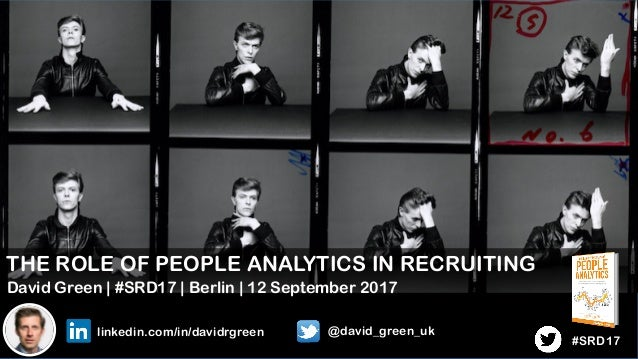 1 THE ROLE OF PEOPLE ANALYTICS IN RECRUITING David Green | #SRD17 | Berlin | 12 September 2017 linkedin.com/in/davidrgreen...