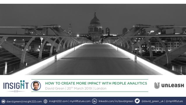 HOW TO CREATE MORE IMPACT WITH PEOPLE ANALYTICS David Green | 20th March 2019 | London david.green@insight222.com insight2...