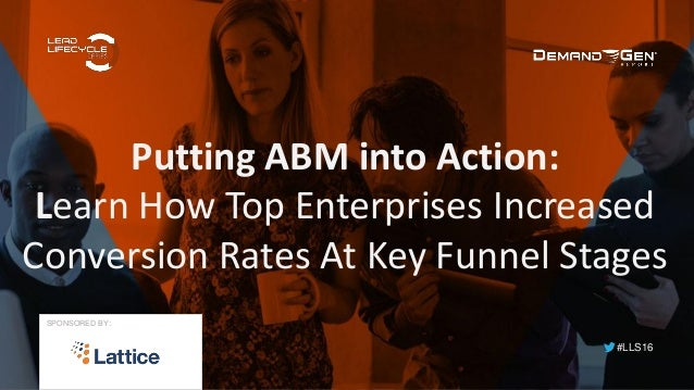 #LLS16 Putting ABM into Action: Learn How Top Enterprises Increased Conversion Rates At Key Funnel Stages SPONSORED BY: