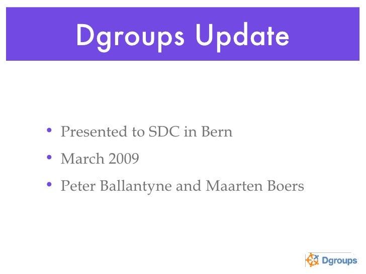 Dgroups Update <ul><li>Presented to SDC in Bern </li></ul><ul><li>March 2009 </li></ul><ul><li>Peter Ballantyne and Maarte...