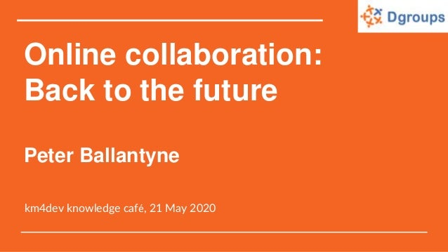Online collaboration: Back to the future Peter Ballantyne km4dev knowledge café, 21 May 2020