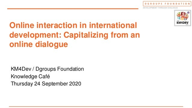 Online interaction in international development: Capitalizing from an online dialogue KM4Dev / Dgroups Foundation Knowledg...