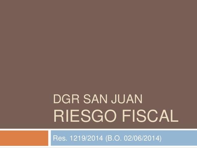 DGR SAN JUAN RIESGO FISCAL Res. 1219/2014 (B.O. 02/06/2014)