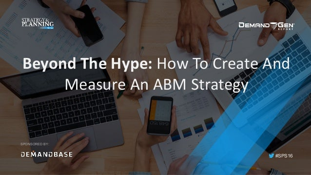 #SPS16 SPONSORED BY: Beyond	The	Hype:	How	To	Create	And	 Measure	An	ABM	Strategy