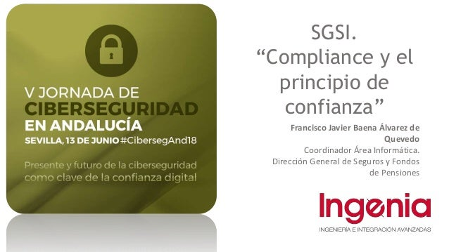 """SGSI. """"Compliance y el principio de confianza"""" Francisco Javier Baena Álvarez de Quevedo Coordinador Área Informática. Dir..."""