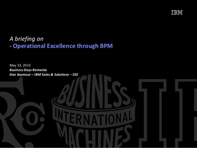 May 23, 2013Business Days RomaniaDon Seymour – IBM Sales & Solutions – CEEA briefing on- Operational Excellence through BPM