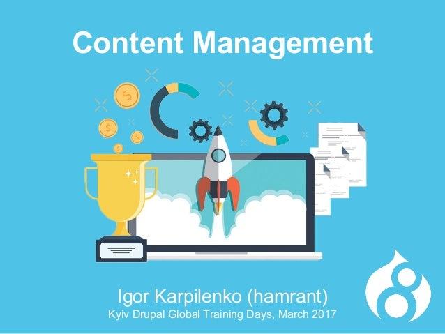 Igor Karpilenko (hamrant) Kyiv Drupal Global Training Days, March 2017 Content Management