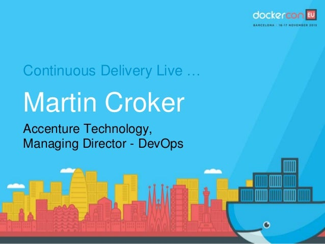 Continuous Delivery Live … Martin Croker Accenture Technology, Managing Director - DevOps
