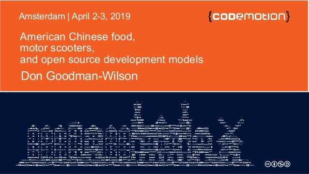 American Chinese food, motor scooters, and open source development models Don Goodman-Wilson Amsterdam | April 2-3, 2019