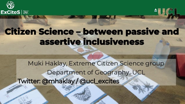 Citizen Science – between passive and assertive inclusiveness Muki Haklay, Extreme Citizen Science group Department of Geo...