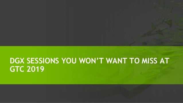DGX SESSIONS YOU WON'T WANT TO MISS AT GTC 2019