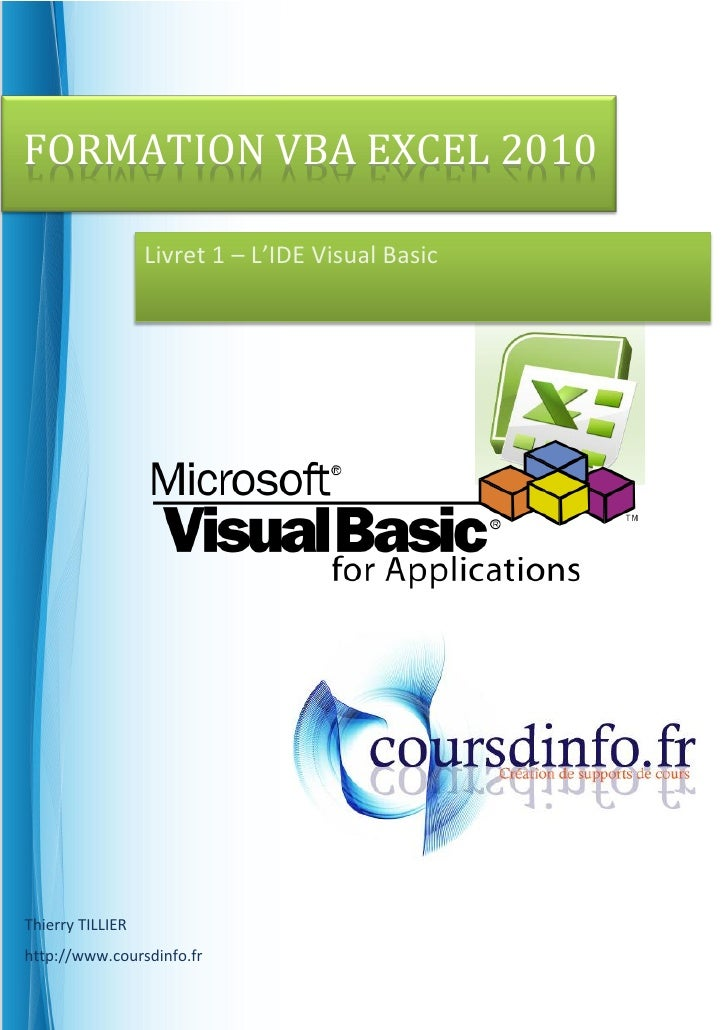 FORMATION VBA EXCEL 2010                  Livret 1 – L'IDE Visual BasicThierry TILLIERhttp://www.coursdinfo.fr