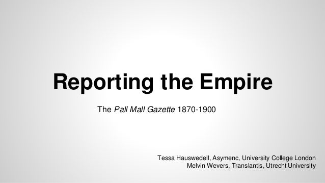 Reporting the Empire The Pall Mall Gazette 1870-1900 Tessa Hauswedell, Asymenc, University College London Melvin Wevers, T...
