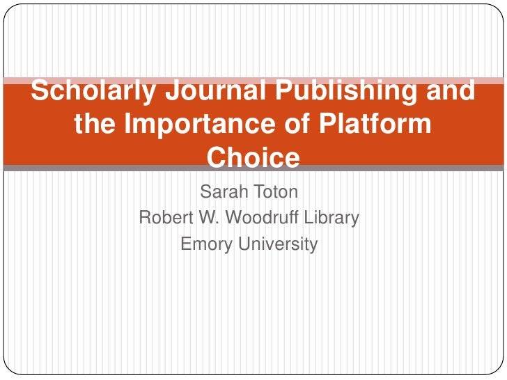 Sarah Toton<br />Robert W. Woodruff Library<br />Emory University<br />Scholarly Journal Publishing and the Importance of ...