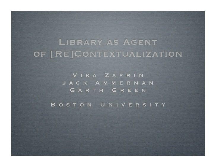 Library as Agent of [Re]Contextualization         V i k a Z a f r i n      J a c k A m m e r m a n        G a rt h G r e e...