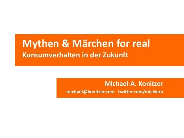 Mythen & Märchen for real Konsumverhalten in der Zukunft Michael-A. Konitzer michael@konitzer.com twitter.com/michkon