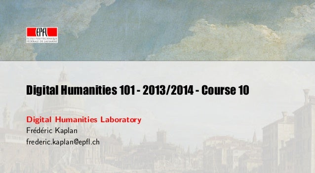 Digital Humanities 101 - 2013/2014 - Course 10 Digital Humanities Laboratory Fr´d´ric Kaplan e e frederic.kaplan@epfl.ch