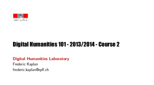 Digital Humanities 101 - 2013/2014 - Course 2 Digital Humanities Laboratory Frederic Kaplan frederic.kaplan@epfl.ch