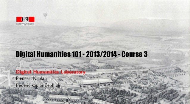 Digital Humanities 101 - 2013/2014 - Course 3 Digital Humanities Laboratory Frederic Kaplan frederic.kaplan@epfl.ch