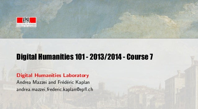 Digital Humanities 101 - 2013/2014 - Course 7 Digital Humanities Laboratory Andrea Mazzei and Fr´d´ric Kaplan e e andrea.m...