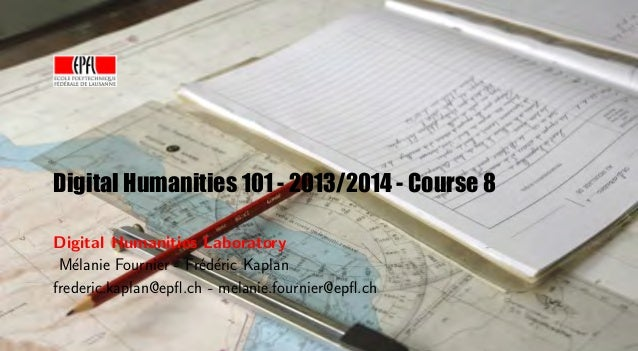 Digital Humanities 101 - 2013/2014 - Course 8 Digital Humanities Laboratory M´lanie Fournier - Fr´d´ric Kaplan e e e frede...