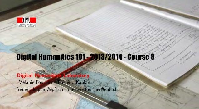 Digital Humanities 101 - 2013/2014 - Course 8 Digital Humanities Laboratory M´lanie Fournier - Fr´d´ric Kaplan e e e frede...